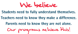 We believe Students need to fully understand themselves Teachers need to know they make a difference Parents need to know they are not alone. Our programs achieve this